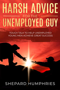 Harsh Advice for Unemployed Guy by Shepard Humphries